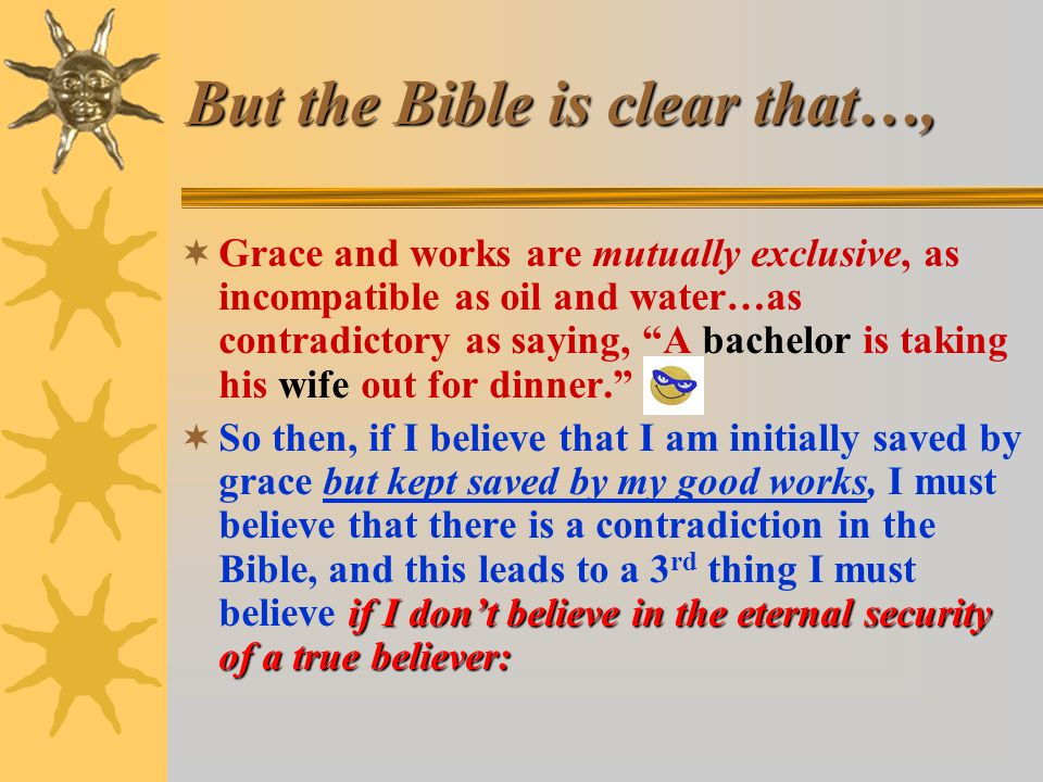 But the Bible is clear that…,  Grace and works are mutually exclusive, as incompatible as oil and water…as contradictory as saying, A bachelor is taking his wife out for dinner. if I don't believe in the eternal security of a true believer:  So then, if I believe that I am initially saved by grace but kept saved by my good works, I must believe that there is a contradiction in the Bible, and this leads to a 3 rd thing I must believe if I don't believe in the eternal security of a true believer: