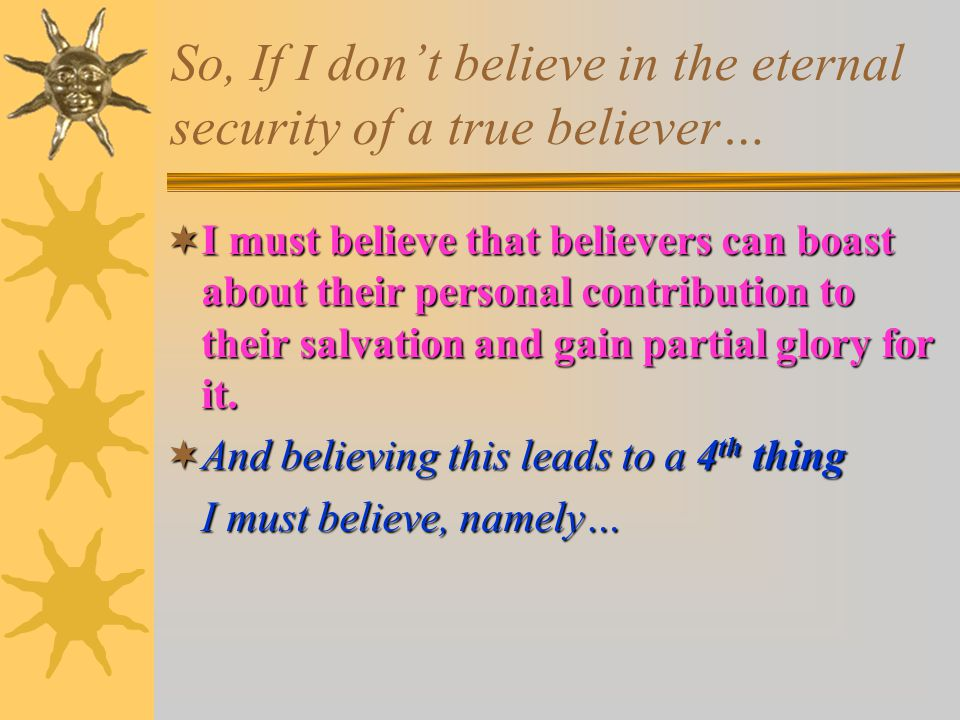 So, If I don't believe in the eternal security of a true believer…  I must believe that believers can boast about their personal contribution to their salvation and gain partial glory for it.