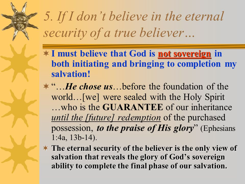 5. If I don't believe in the eternal security of a true believer… not sovereign  I must believe that God is not sovereign in both initiating and brin