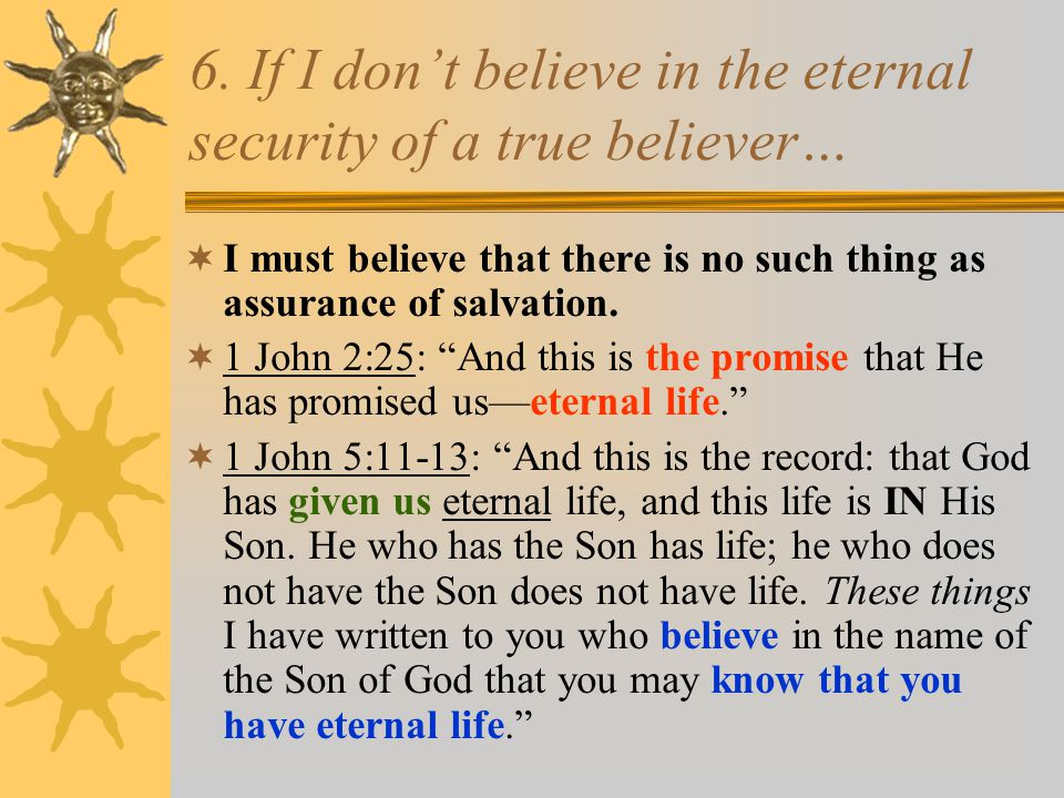 6. If I don't believe in the eternal security of a true believer…  I must believe that there is no such thing as assurance of salvation.  1 John 2:2
