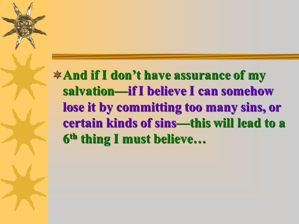  And if I don't have assurance of my salvation—if I believe I can somehow lose it by committing too many sins, or certain kinds of sins—this will lead to a 6 th thing I must believe…