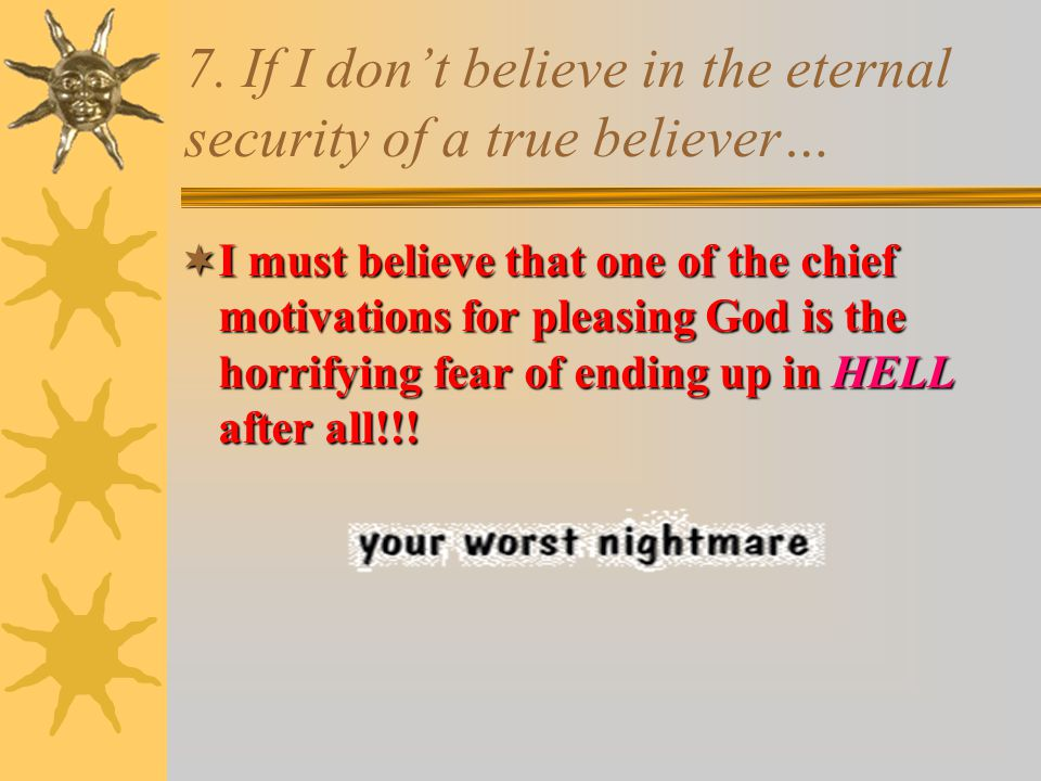 7. If I don't believe in the eternal security of a true believer…  I must believe that one of the chief motivations for pleasing God is the horrifyin
