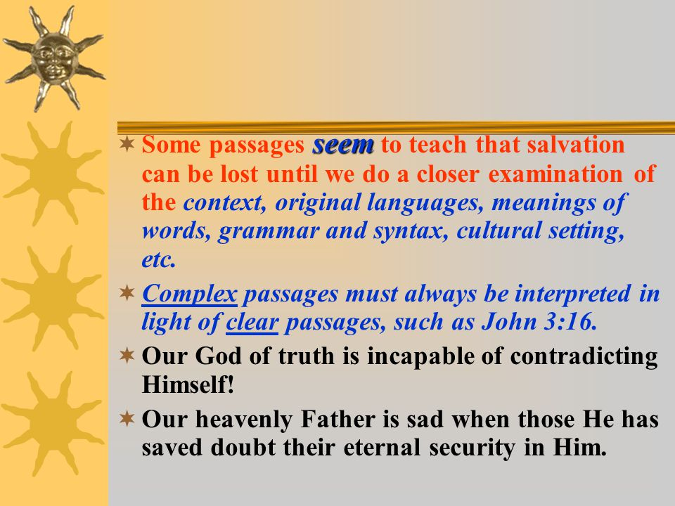 seem  Some passages seem to teach that salvation can be lost until we do a closer examination of the context, original languages, meanings of words, grammar and syntax, cultural setting, etc.