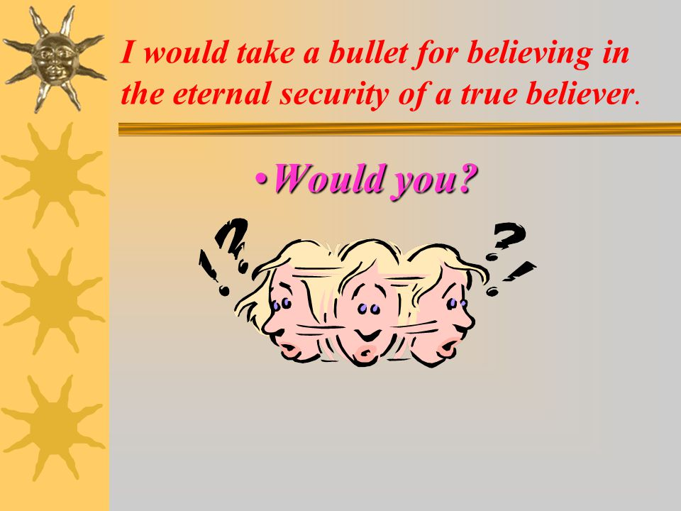 I would take a bullet for believing in the eternal security of a true believer.