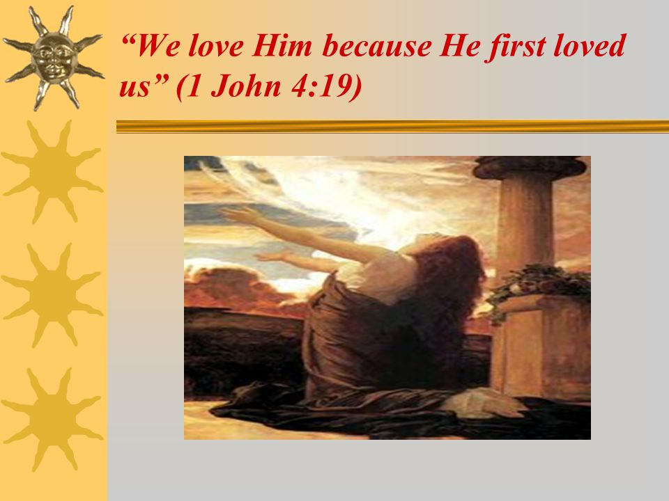 We love Him because He first loved us (1 John 4:19)