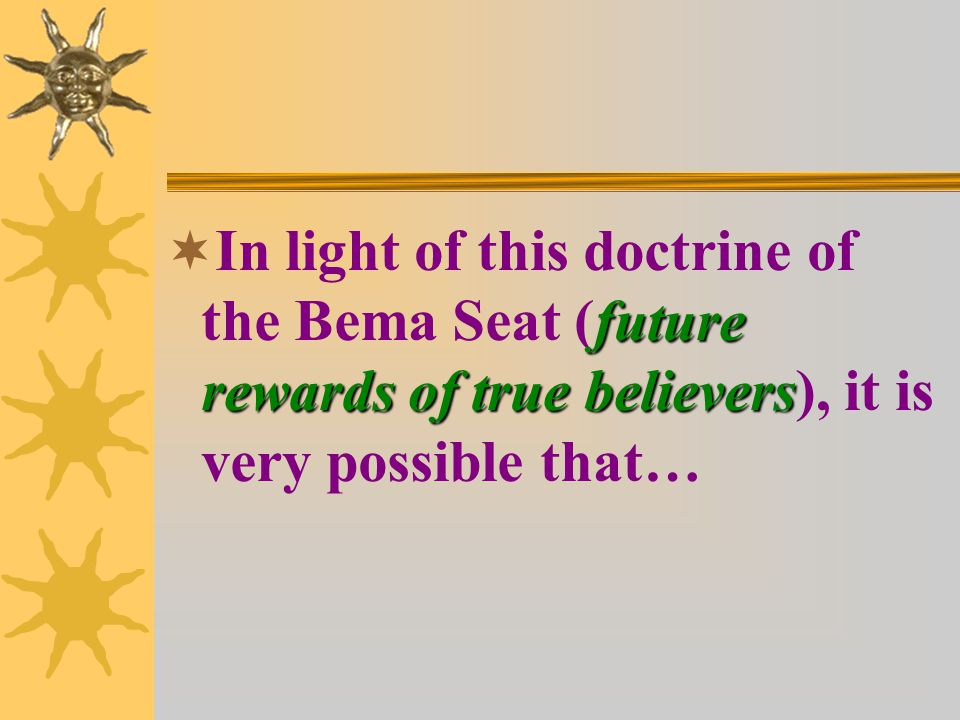 future rewards of true believers  In light of this doctrine of the Bema Seat (future rewards of true believers), it is very possible that…