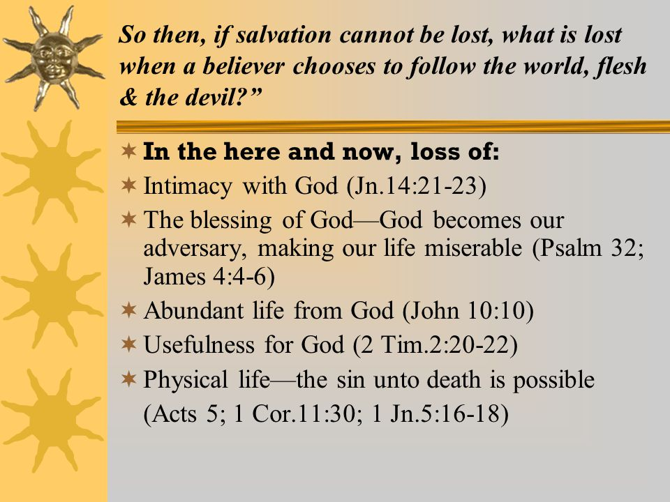 So then, if salvation cannot be lost, what is lost when a believer chooses to follow the world, flesh & the devil  In the here and now, loss of:  Intimacy with God (Jn.14:21-23)  The blessing of God—God becomes our adversary, making our life miserable (Psalm 32; James 4:4-6)  Abundant life from God (John 10:10)  Usefulness for God (2 Tim.2:20-22)  Physical life—the sin unto death is possible (Acts 5; 1 Cor.11:30; 1 Jn.5:16-18)