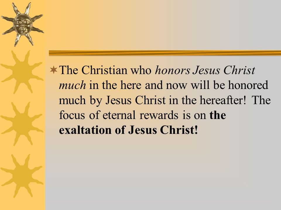  The Christian who honors Jesus Christ much in the here and now will be honored much by Jesus Christ in the hereafter.