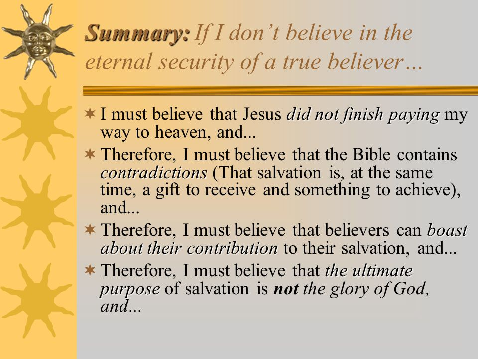 Summary: Summary: If I don't believe in the eternal security of a true believer… did not finish paying  I must believe that Jesus did not finish paying my way to heaven, and...