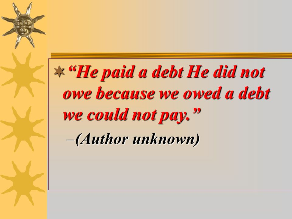  He paid a debt He did not owe because we owed a debt we could not pay. –(Author unknown)