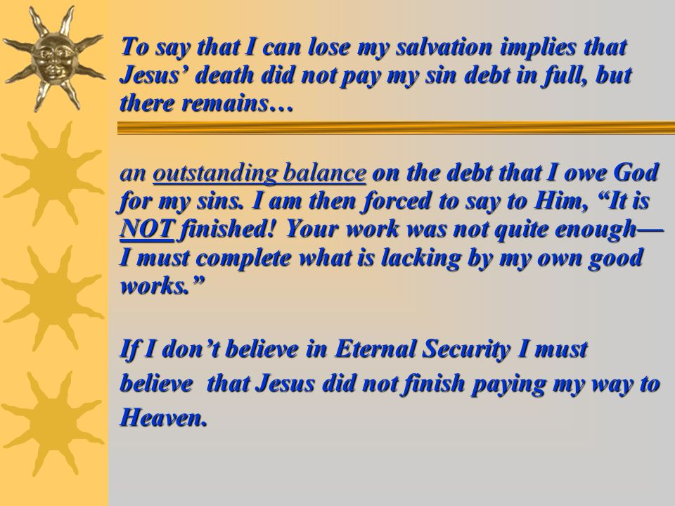 To say that I can lose my salvation implies that Jesus' death did not pay my sin debt in full, but there remains… an outstanding balance on the debt that I owe God for my sins.