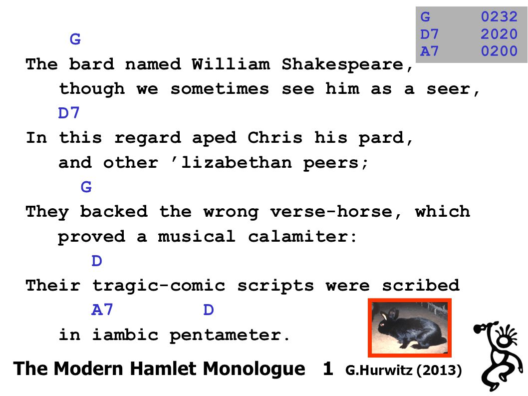 G The bard named William Shakespeare, though we sometimes see him as a seer, D7 In this regard aped Chris his pard, and other 'lizabethan peers; G They backed the wrong verse-horse, which proved a musical calamiter: D Their tragic-comic scripts were scribed A7 D in iambic pentameter.