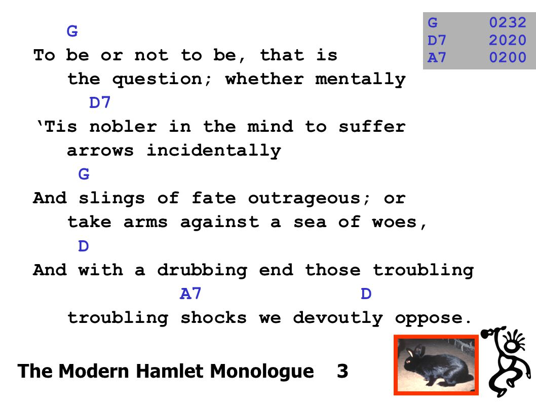 G To be or not to be, that is the question; whether mentally D7 'Tis nobler in the mind to suffer arrows incidentally G And slings of fate outrageous;