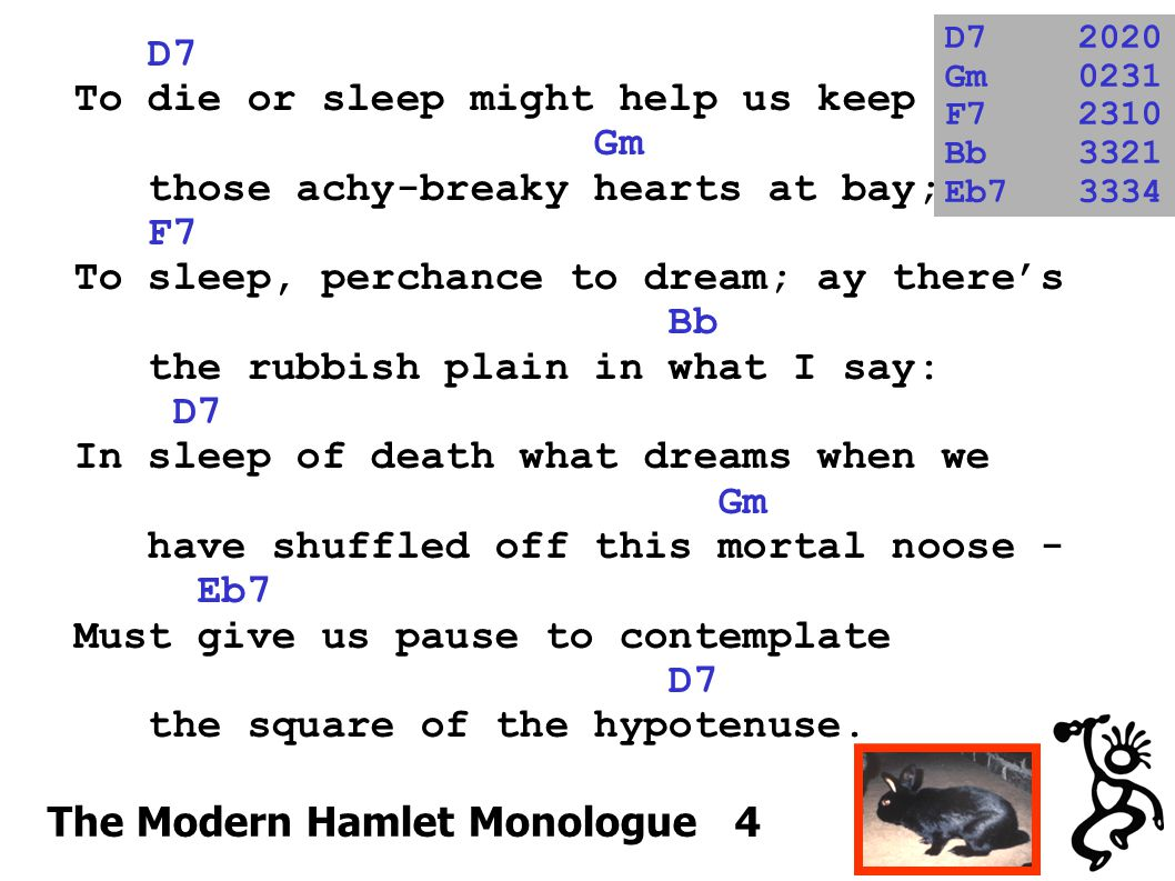 D7 To die or sleep might help us keep Gm those achy-breaky hearts at bay; F7 To sleep, perchance to dream; ay there's Bb the rubbish plain in what I s
