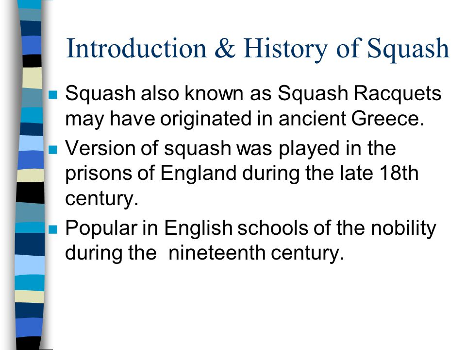 Introduction & History of Squash n Squash also known as Squash Racquets may have originated in ancient Greece.