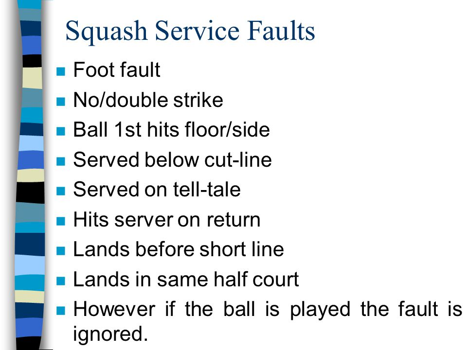 Squash Service Faults n Foot fault n No/double strike n Ball 1st hits floor/side n Served below cut-line n Served on tell-tale n Hits server on return n Lands before short line n Lands in same half court n However if the ball is played the fault is ignored.