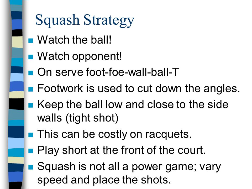 Squash Strategy n Watch the ball! n Watch opponent! n On serve foot-foe-wall-ball-T n Footwork is used to cut down the angles. n Keep the ball low and