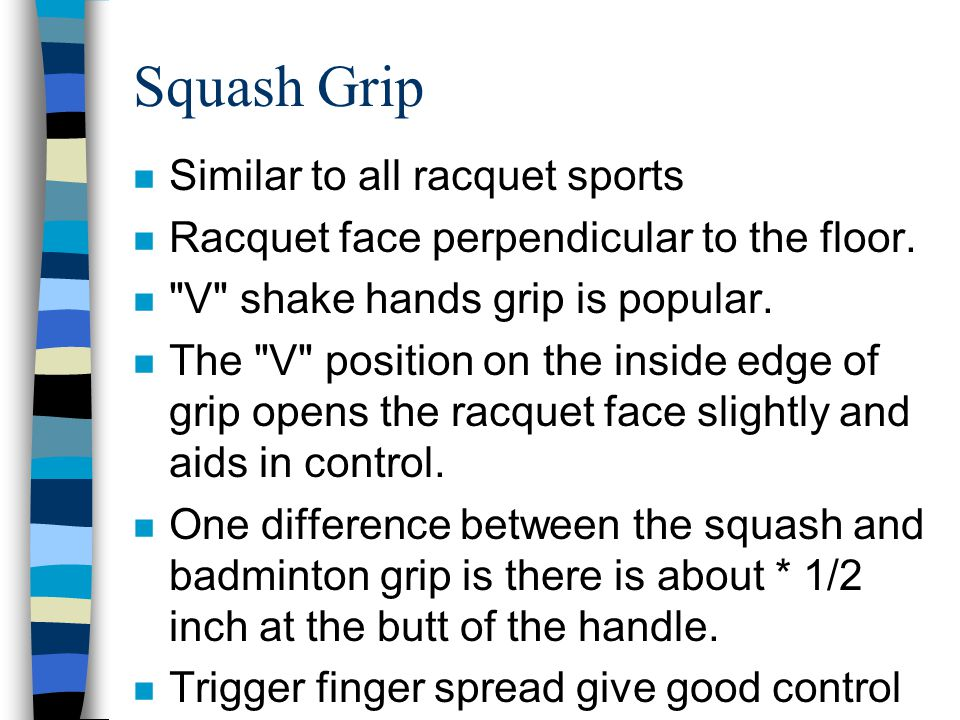 Squash Grip n Similar to all racquet sports n Racquet face perpendicular to the floor. n
