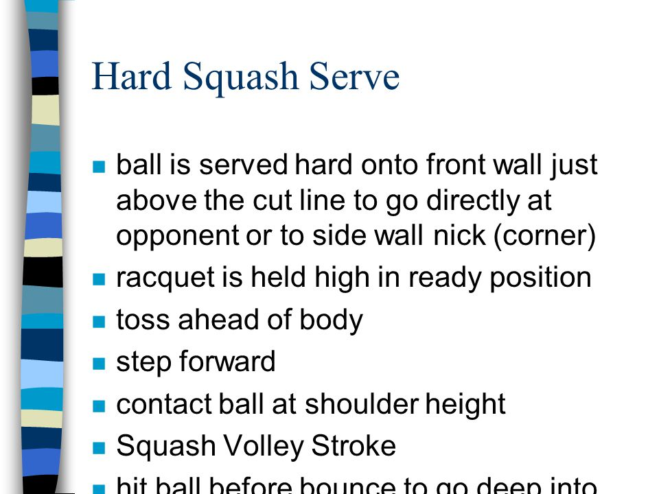 Hard Squash Serve n ball is served hard onto front wall just above the cut line to go directly at opponent or to side wall nick (corner) n racquet is held high in ready position n toss ahead of body n step forward n contact ball at shoulder height n Squash Volley Stroke n hit ball before bounce to go deep into backcourt.