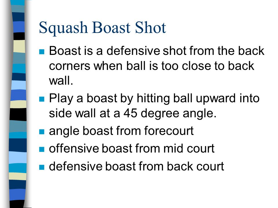 Squash Boast Shot n Boast is a defensive shot from the back corners when ball is too close to back wall. n Play a boast by hitting ball upward into si