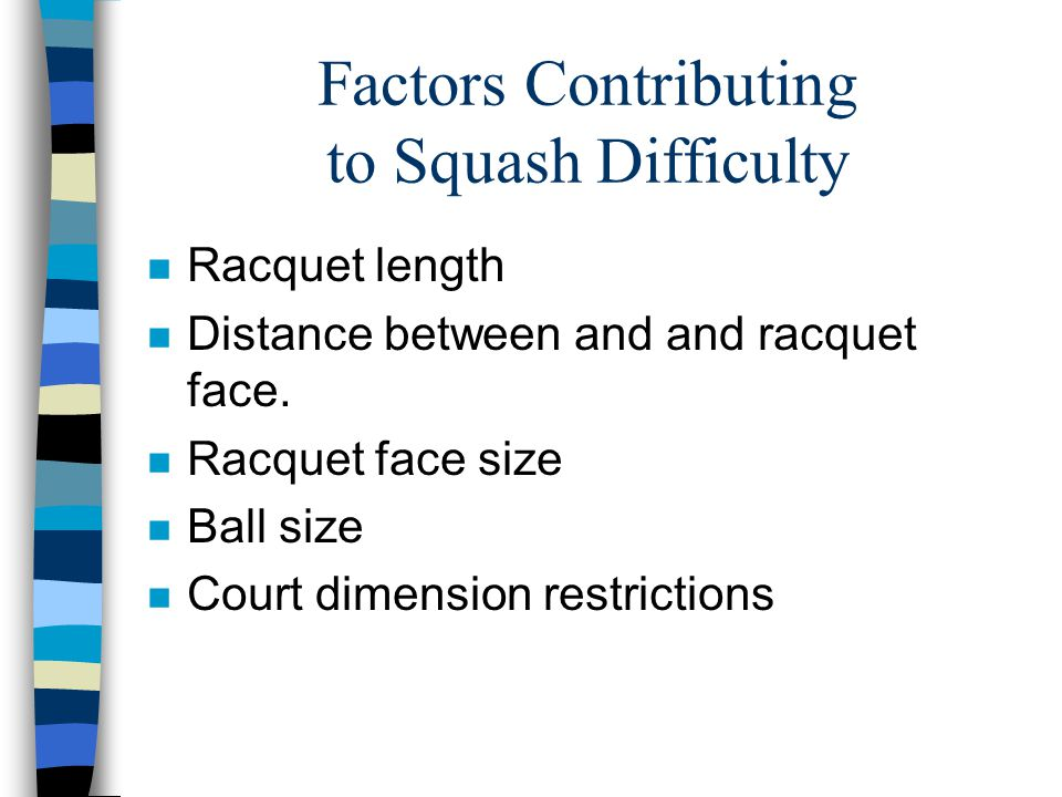Factors Contributing to Squash Difficulty n Racquet length n Distance between and and racquet face.