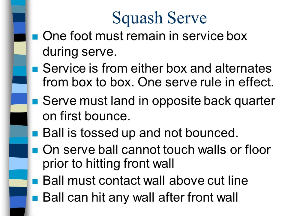 Squash Serve n One foot must remain in service box during serve. n Service is from either box and alternates from box to box. One serve rule in effect