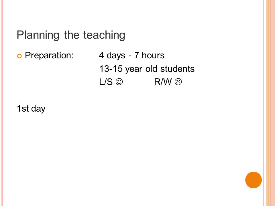 Planning the teaching Preparation:4 days - 7 hours 13-15 year old students L/S R/W  1st day
