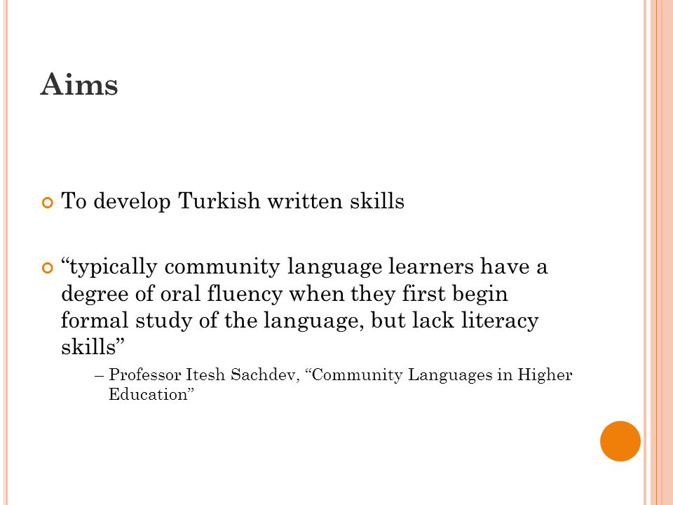 Aims To develop Turkish written skills typically community language learners have a degree of oral fluency when they first begin formal study of the language, but lack literacy skills – Professor Itesh Sachdev, Community Languages in Higher Education