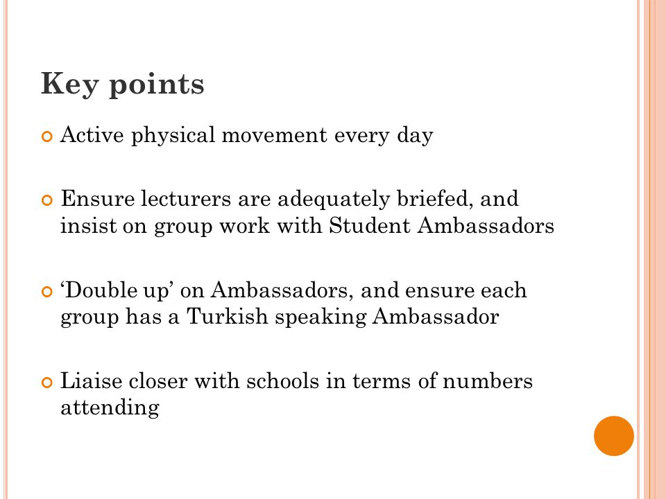 Key points Active physical movement every day Ensure lecturers are adequately briefed, and insist on group work with Student Ambassadors 'Double up' on Ambassadors, and ensure each group has a Turkish speaking Ambassador Liaise closer with schools in terms of numbers attending