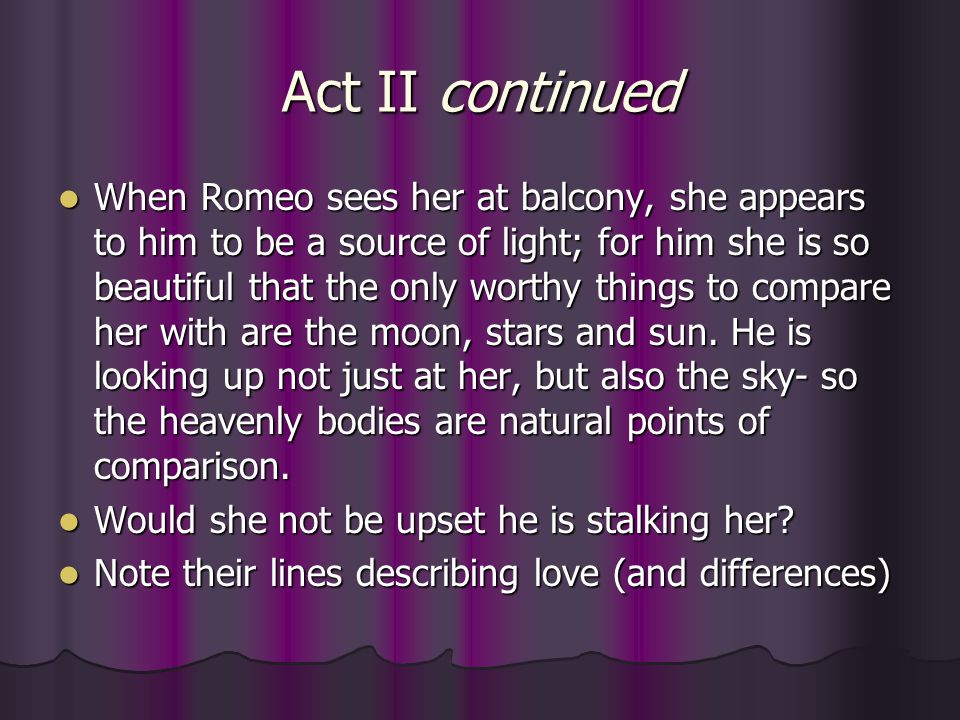 Act II continued When Romeo sees her at balcony, she appears to him to be a source of light; for him she is so beautiful that the only worthy things t