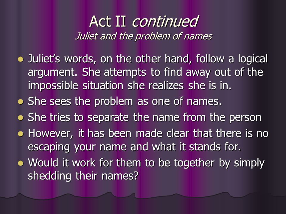 Act II continued Juliet and the problem of names Juliet's words, on the other hand, follow a logical argument. She attempts to find away out of the im