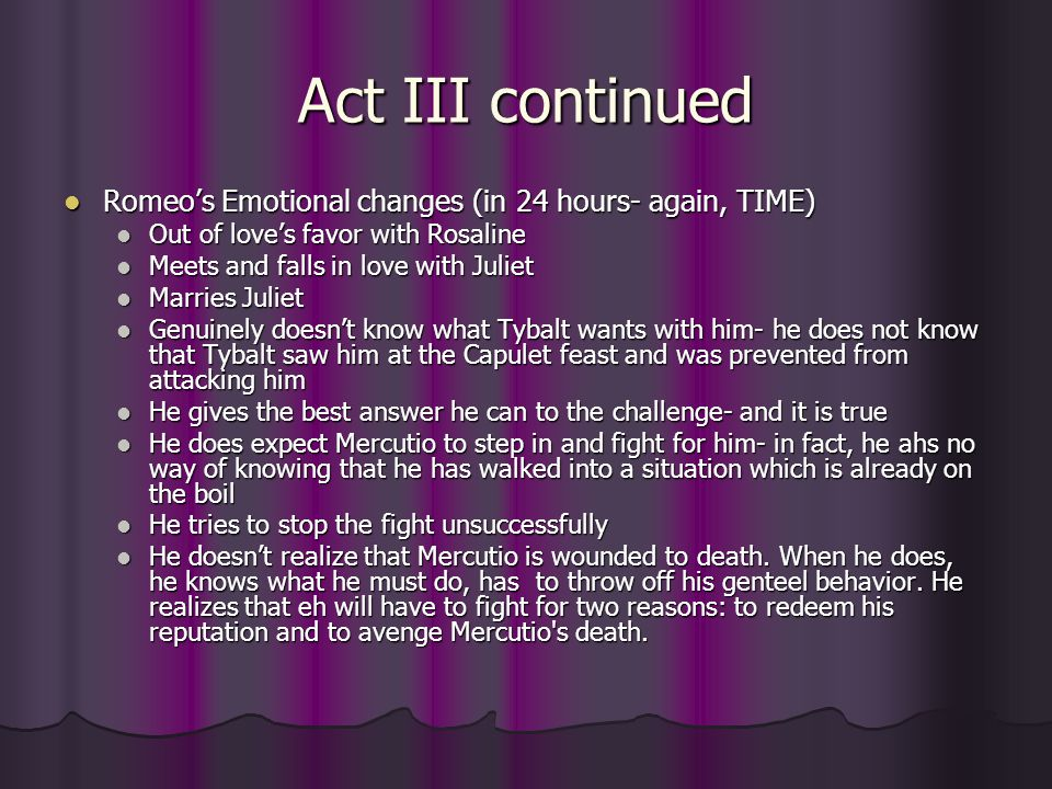 Act III continued Romeo's Emotional changes (in 24 hours- again, TIME) Romeo's Emotional changes (in 24 hours- again, TIME) Out of love's favor with R
