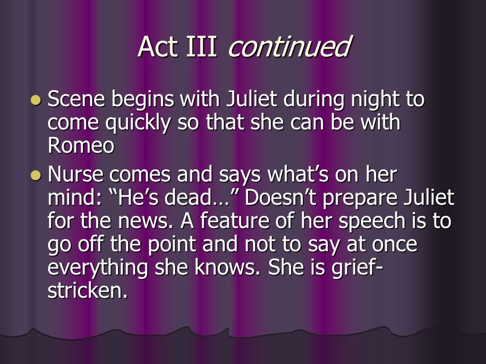 Act III continued Scene begins with Juliet during night to come quickly so that she can be with Romeo Scene begins with Juliet during night to come qu