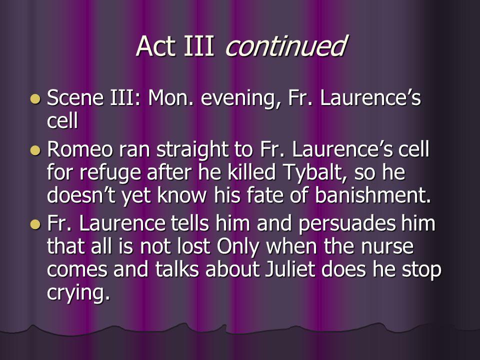 Act III continued Scene III: Mon. evening, Fr. Laurence's cell Scene III: Mon. evening, Fr. Laurence's cell Romeo ran straight to Fr. Laurence's cell