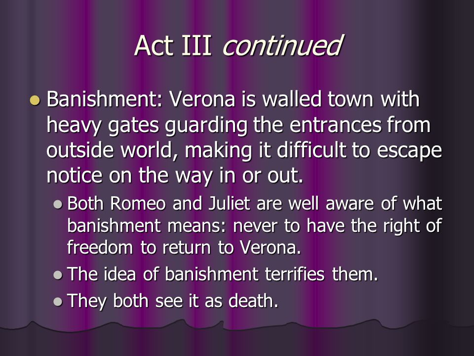 Act III continued Banishment: Verona is walled town with heavy gates guarding the entrances from outside world, making it difficult to escape notice o