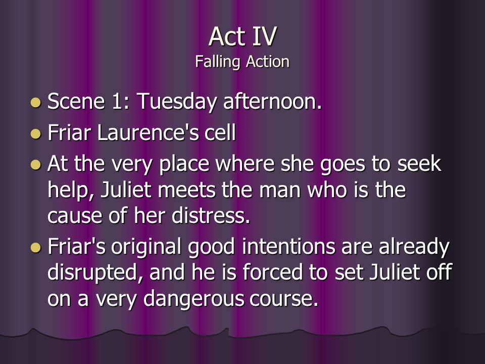 Act IV Falling Action Scene 1: Tuesday afternoon. Scene 1: Tuesday afternoon. Friar Laurence's cell Friar Laurence's cell At the very place where she