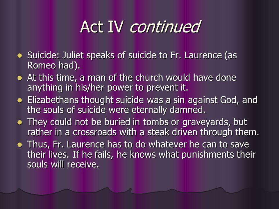 Act IV continued Suicide: Juliet speaks of suicide to Fr. Laurence (as Romeo had). Suicide: Juliet speaks of suicide to Fr. Laurence (as Romeo had). A