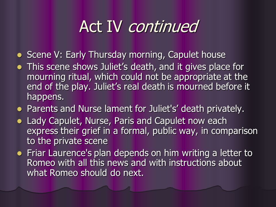 Act IV continued Scene V: Early Thursday morning, Capulet house Scene V: Early Thursday morning, Capulet house This scene shows Juliet's death, and it