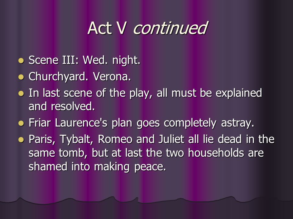 Act V continued Scene III: Wed. night. Scene III: Wed. night. Churchyard. Verona. Churchyard. Verona. In last scene of the play, all must be explained