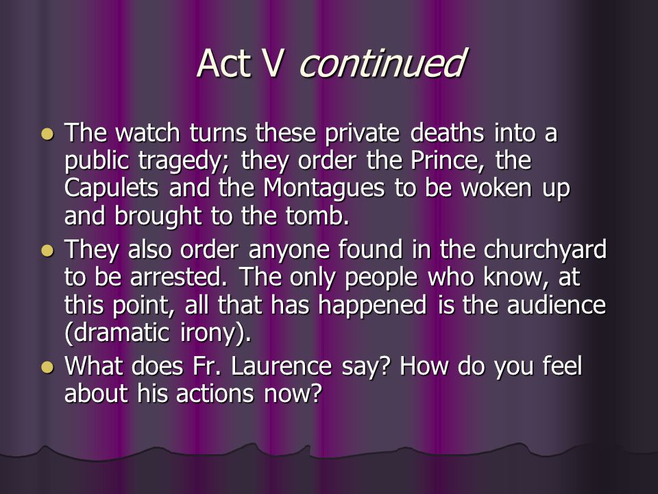 Act V continued The watch turns these private deaths into a public tragedy; they order the Prince, the Capulets and the Montagues to be woken up and b