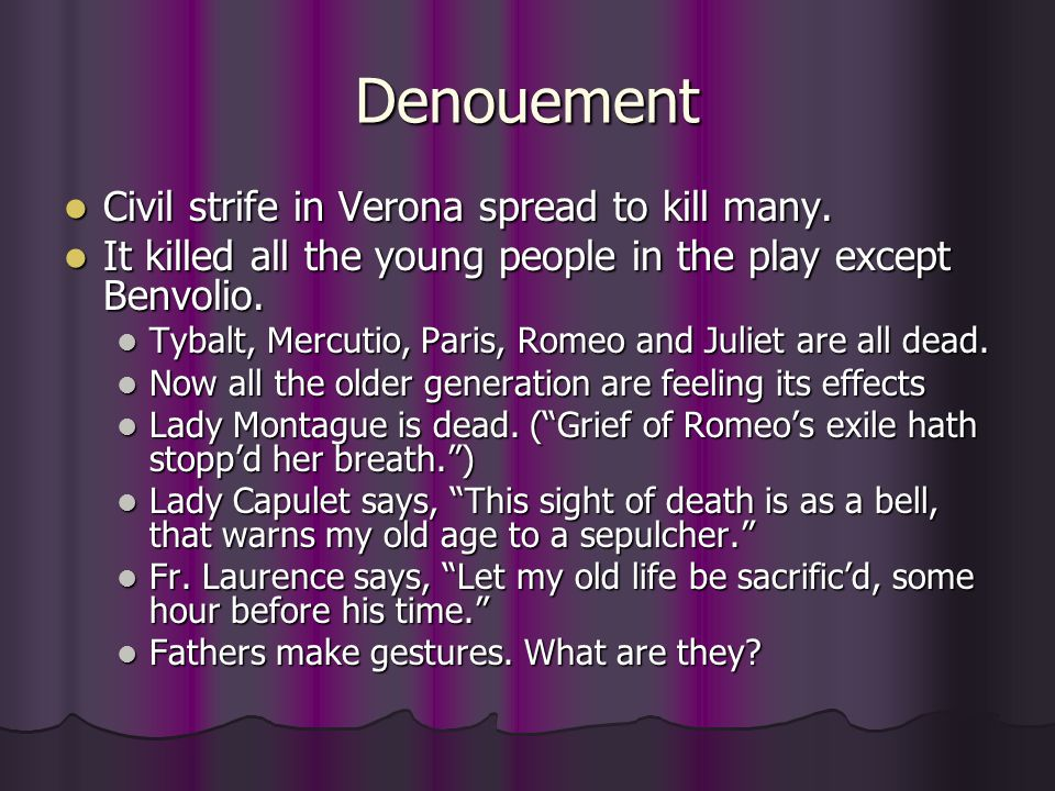 Denouement Civil strife in Verona spread to kill many. Civil strife in Verona spread to kill many. It killed all the young people in the play except B