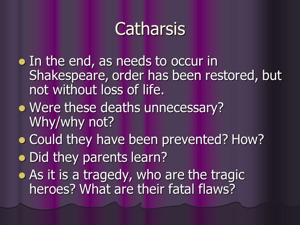 Catharsis In the end, as needs to occur in Shakespeare, order has been restored, but not without loss of life. In the end, as needs to occur in Shakes