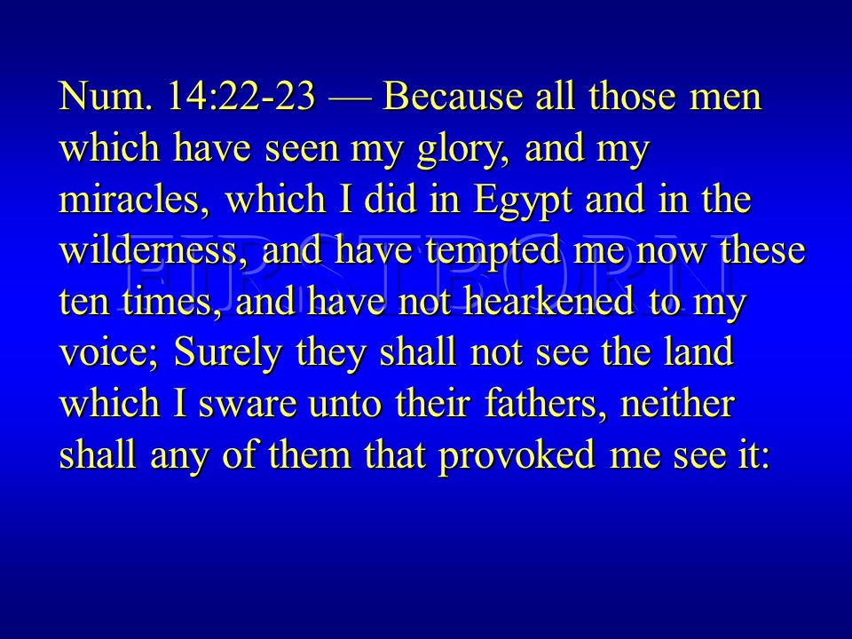Num. 14:22-23 — Because all those men which have seen my glory, and my miracles, which I did in Egypt and in the wilderness, and have tempted me now t