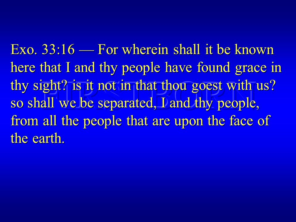 Exo. 33:16 — For wherein shall it be known here that I and thy people have found grace in thy sight? is it not in that thou goest with us? so shall we