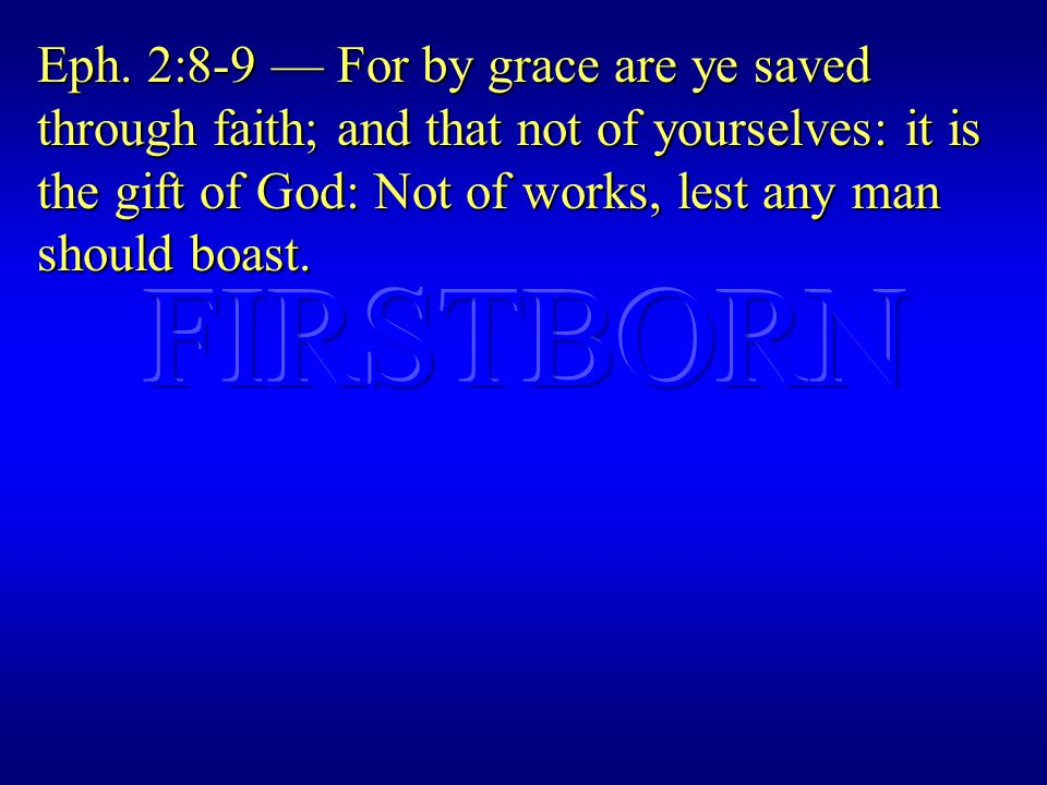 Eph. 2:8-9 — For by grace are ye saved through faith; and that not of yourselves: it is the gift of God: Not of works, lest any man should boast.