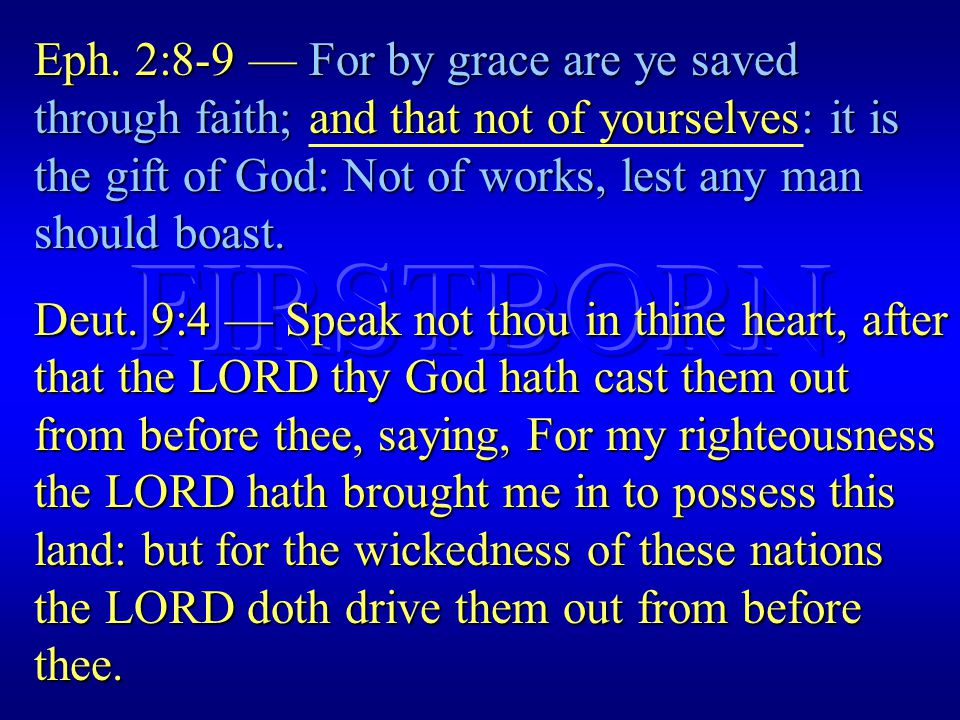 Eph. 2:8-9 — For by grace are ye saved through faith; and that not of yourselves: it is the gift of God: Not of works, lest any man should boast. Deut