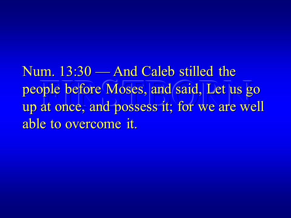 Num. 13:30 — And Caleb stilled the people before Moses, and said, Let us go up at once, and possess it; for we are well able to overcome it.