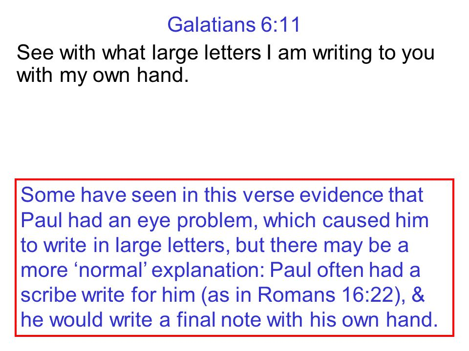 Galatians 6:11 See with what large letters I am writing to you with my own hand. Some have seen in this verse evidence that Paul had an eye problem, w