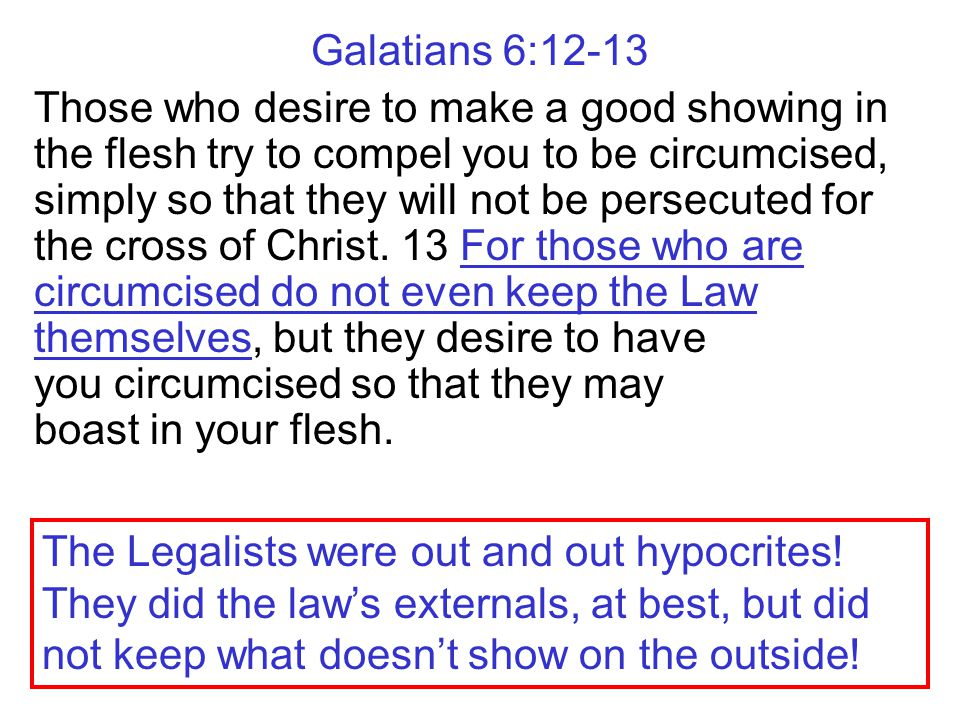 Galatians 6:12-13 Those who desire to make a good showing in the flesh try to compel you to be circumcised, simply so that they will not be persecuted