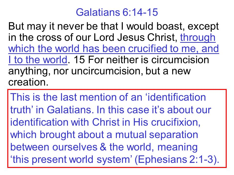Galatians 6:14-15 But may it never be that I would boast, except in the cross of our Lord Jesus Christ, through which the world has been crucified to me, and I to the world.